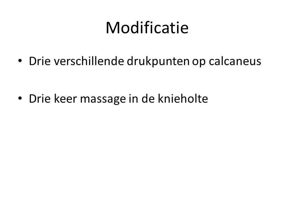 Modificatie • Drie verschillende drukpunten op calcaneus • Drie keer massage in de knieholte
