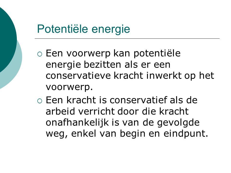 Potentiële energie  Een voorwerp kan potentiële energie bezitten als er een conservatieve kracht inwerkt op het voorwerp.  Een kracht is conservatie