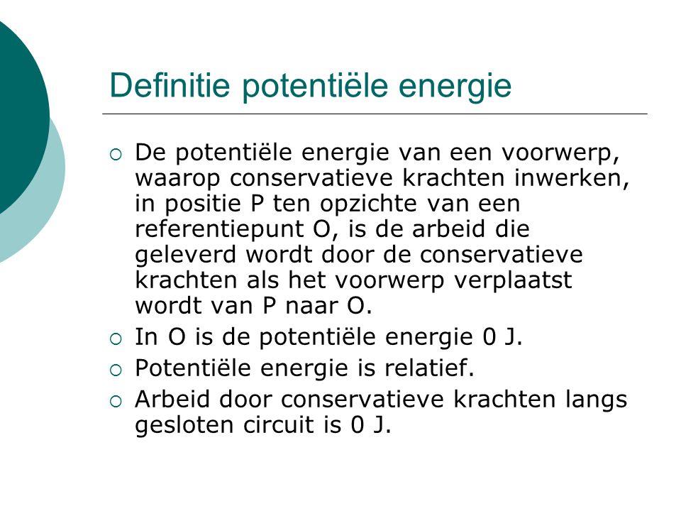 Definitie potentiële energie  De potentiële energie van een voorwerp, waarop conservatieve krachten inwerken, in positie P ten opzichte van een refer