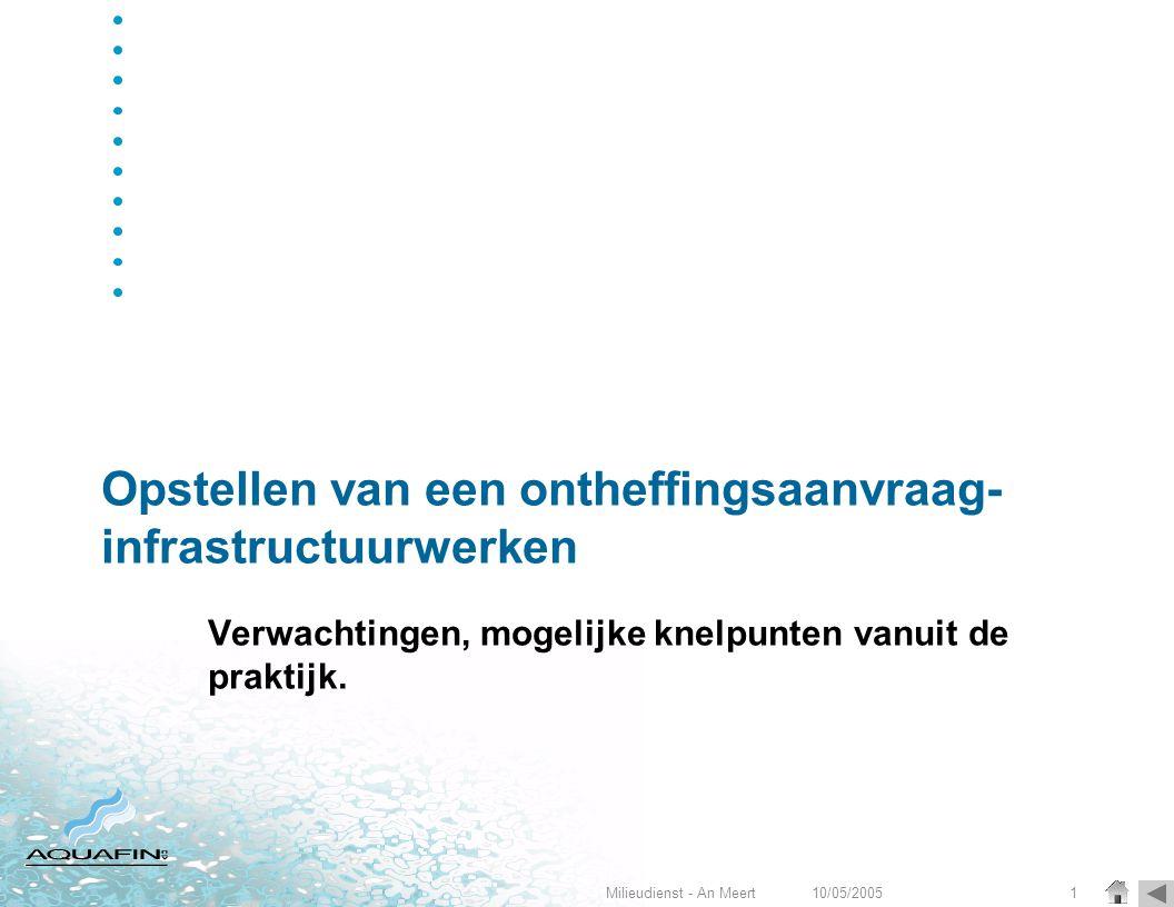 10/05/2005Milieudienst - An Meert1 Opstellen van een ontheffingsaanvraag- infrastructuurwerken Verwachtingen, mogelijke knelpunten vanuit de praktijk.