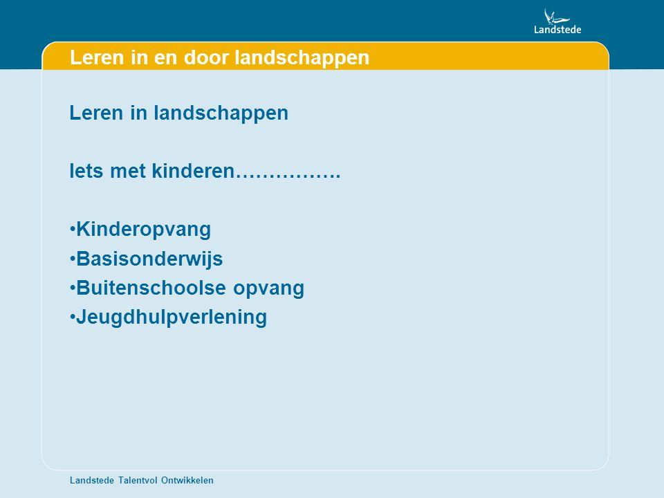 Landstede Talentvol Ontwikkelen Leren in en door landschappen Leren in landschappen Iets met kinderen……………. •Kinderopvang •Basisonderwijs •Buitenschoo