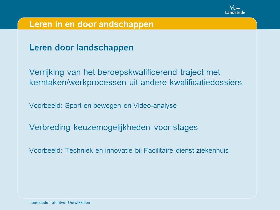 Landstede Talentvol Ontwikkelen Leren in en door andschappen Leren door landschappen Verrijking van het beroepskwalificerend traject met kerntaken/wer