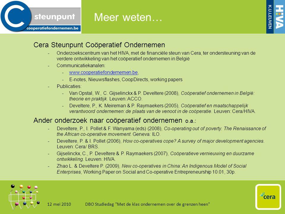 Meer weten… 12 mei 2010DBO Studiedag Met de klas ondernemen over de grenzen heen 18 Cera Steunpunt Coöperatief Ondernemen -Onderzoekscentrum van het HIVA, met de financiële steun van Cera, ter ondersteuning van de verdere ontwikkeling van het coöperatief ondernemen in België -Communicatiekanalen: -www.cooperatiefondernemen.be,www.cooperatiefondernemen.be -E-notes, Nieuwsflashes, CoopDirects, working papers -Publicaties: -Van Opstal, W., C.