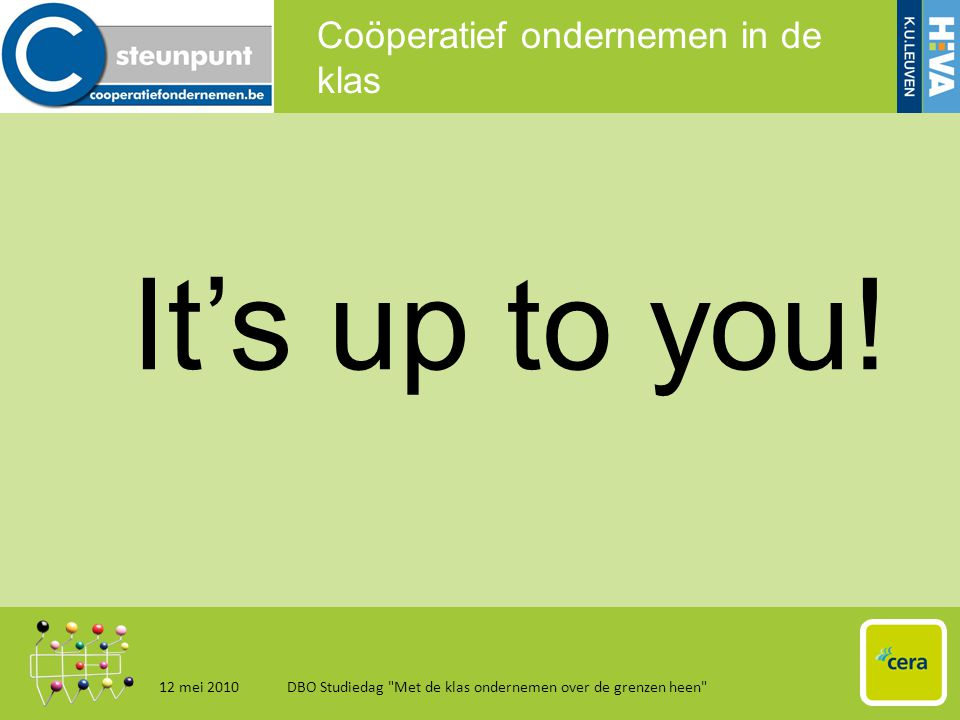 Coöperatief ondernemen in de klas 12 mei 2010DBO Studiedag Met de klas ondernemen over de grenzen heen 20 It's up to you!