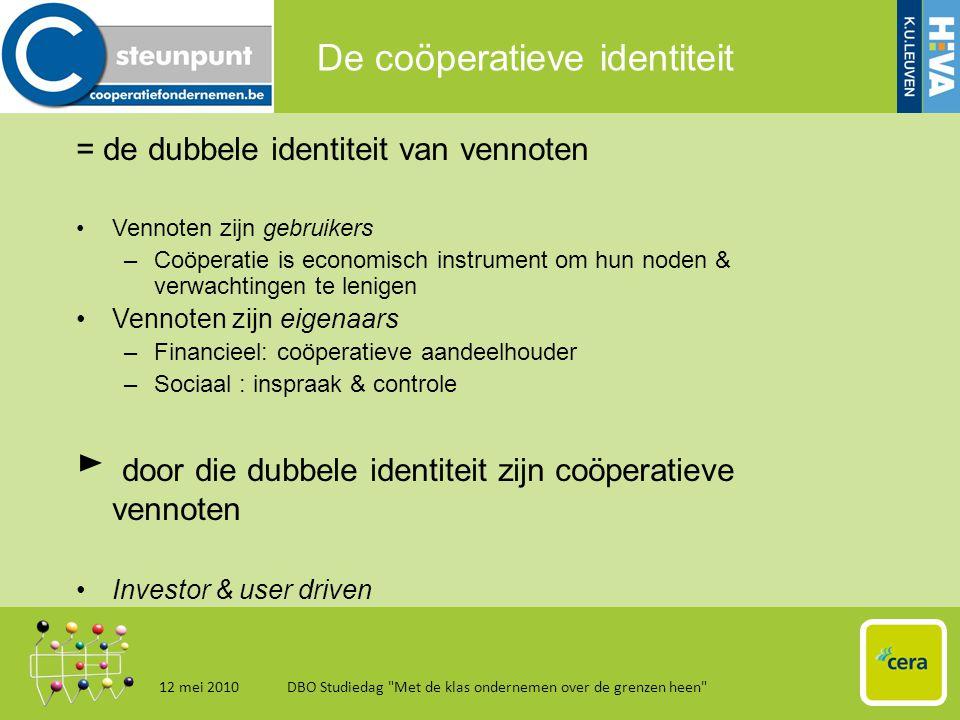 De coöperatieve identiteit = de dubbele identiteit van vennoten •Vennoten zijn gebruikers –Coöperatie is economisch instrument om hun noden & verwachtingen te lenigen •Vennoten zijn eigenaars –Financieel: coöperatieve aandeelhouder –Sociaal : inspraak & controle ► door die dubbele identiteit zijn coöperatieve vennoten •Investor & user driven 12 mei 2010DBO Studiedag Met de klas ondernemen over de grenzen heen 4