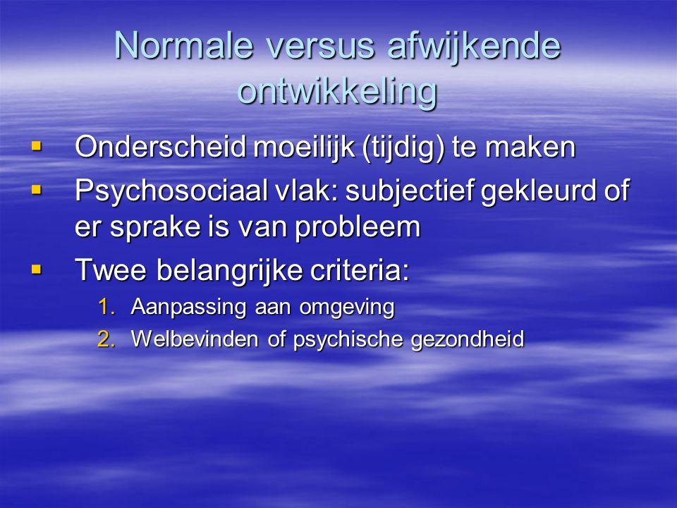 Normale versus afwijkende ontwikkeling  Onderscheid moeilijk (tijdig) te maken  Psychosociaal vlak: subjectief gekleurd of er sprake is van probleem