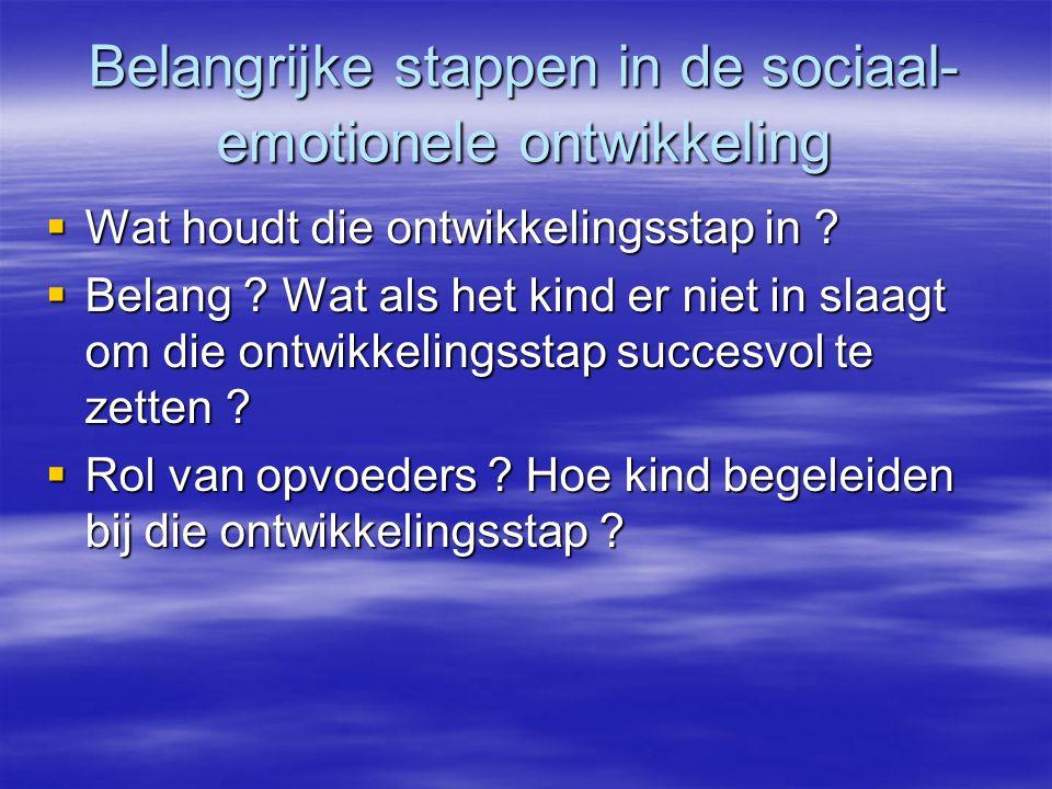 Belangrijke stappen in de sociaal- emotionele ontwikkeling  Wat houdt die ontwikkelingsstap in ?  Belang ? Wat als het kind er niet in slaagt om die