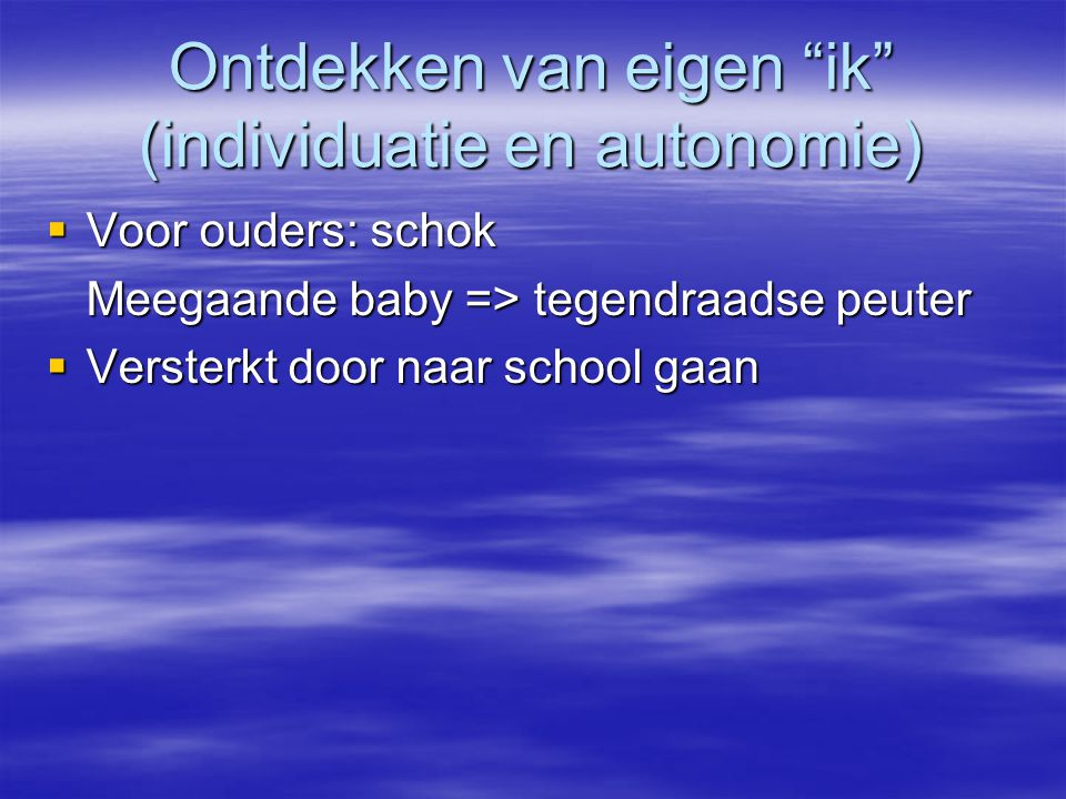 """Ontdekken van eigen """"ik"""" (individuatie en autonomie)  Voor ouders: schok Meegaande baby => tegendraadse peuter  Versterkt door naar school gaan"""