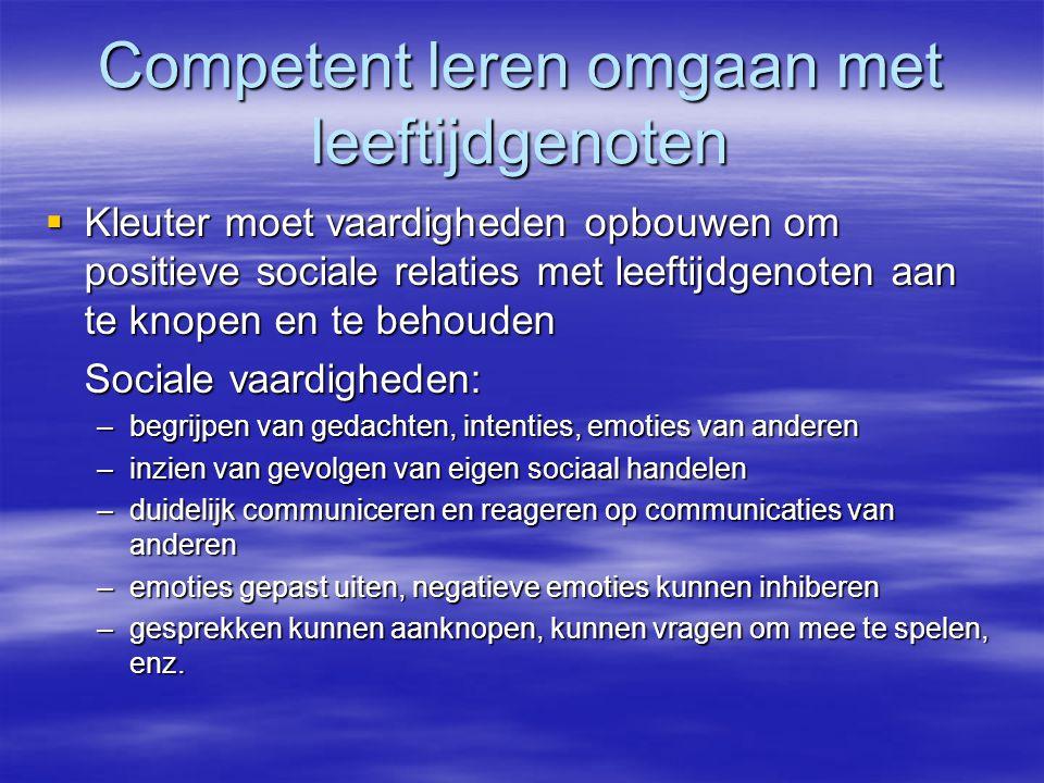 Competent leren omgaan met leeftijdgenoten  Kleuter moet vaardigheden opbouwen om positieve sociale relaties met leeftijdgenoten aan te knopen en te