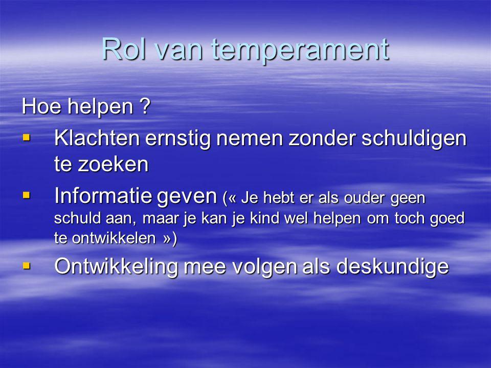 Rol van temperament Hoe helpen ?  Klachten ernstig nemen zonder schuldigen te zoeken  Informatie geven (« Je hebt er als ouder geen schuld aan, maar