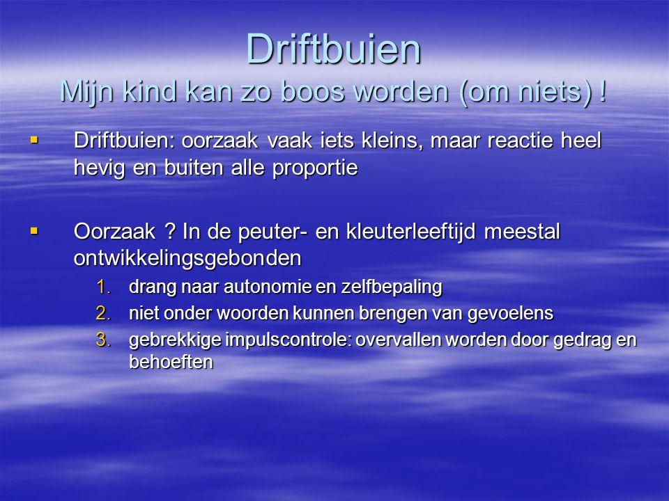  Driftbuien: oorzaak vaak iets kleins, maar reactie heel hevig en buiten alle proportie  Oorzaak ? In de peuter- en kleuterleeftijd meestal ontwikke
