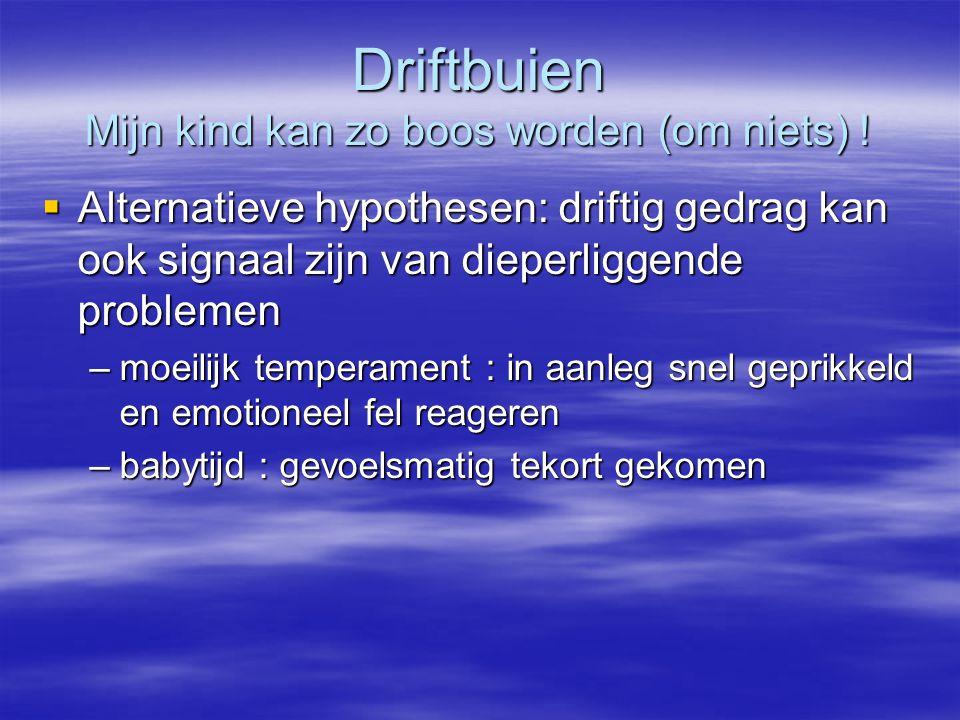 Driftbuien Mijn kind kan zo boos worden (om niets) !  Alternatieve hypothesen: driftig gedrag kan ook signaal zijn van dieperliggende problemen –moei