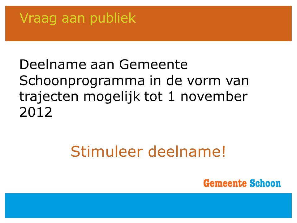 Vraag aan publiek Deelname aan Gemeente Schoonprogramma in de vorm van trajecten mogelijk tot 1 november 2012 Stimuleer deelname!