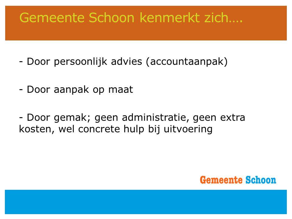 Gemeente Schoon kenmerkt zich…. - Door persoonlijk advies (accountaanpak) - Door aanpak op maat - Door gemak; geen administratie, geen extra kosten, w