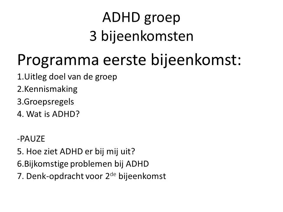 ADHD groep 3 bijeenkomsten Programma eerste bijeenkomst: 1.Uitleg doel van de groep 2.Kennismaking 3.Groepsregels 4. Wat is ADHD? -PAUZE 5. Hoe ziet A