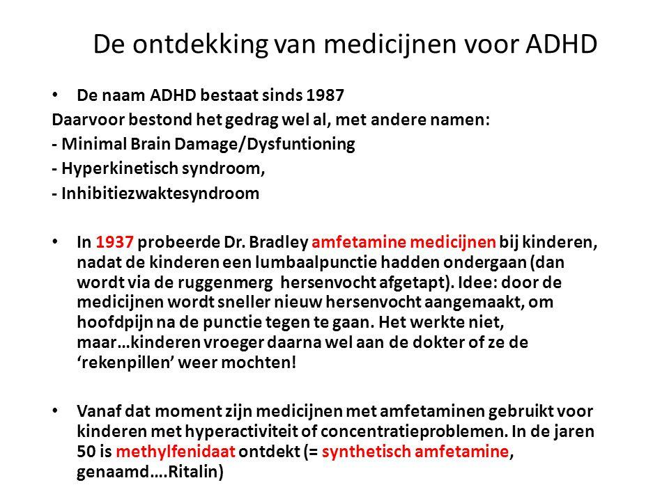 De ontdekking van medicijnen voor ADHD • De naam ADHD bestaat sinds 1987 Daarvoor bestond het gedrag wel al, met andere namen: - Minimal Brain Damage/Dysfuntioning - Hyperkinetisch syndroom, - Inhibitiezwaktesyndroom • In 1937 probeerde Dr.