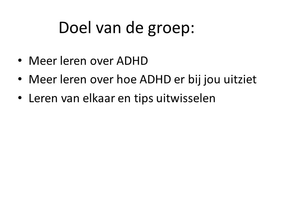 Doel van de groep: • Meer leren over ADHD • Meer leren over hoe ADHD er bij jou uitziet • Leren van elkaar en tips uitwisselen