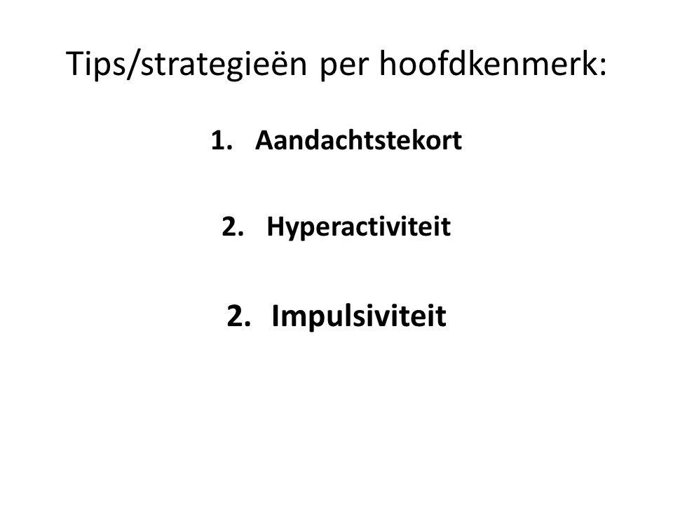 Tips/strategieën per hoofdkenmerk: 1.Aandachtstekort 2.Hyperactiviteit 2.Impulsiviteit