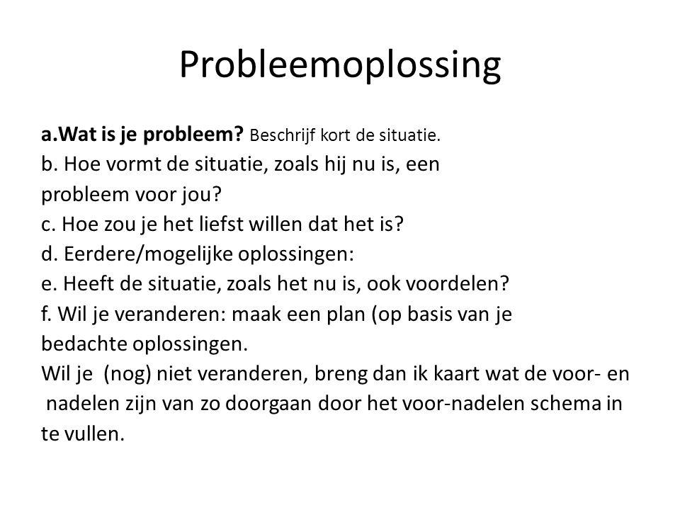 Probleemoplossing a.Wat is je probleem? Beschrijf kort de situatie. b. Hoe vormt de situatie, zoals hij nu is, een probleem voor jou? c. Hoe zou je he