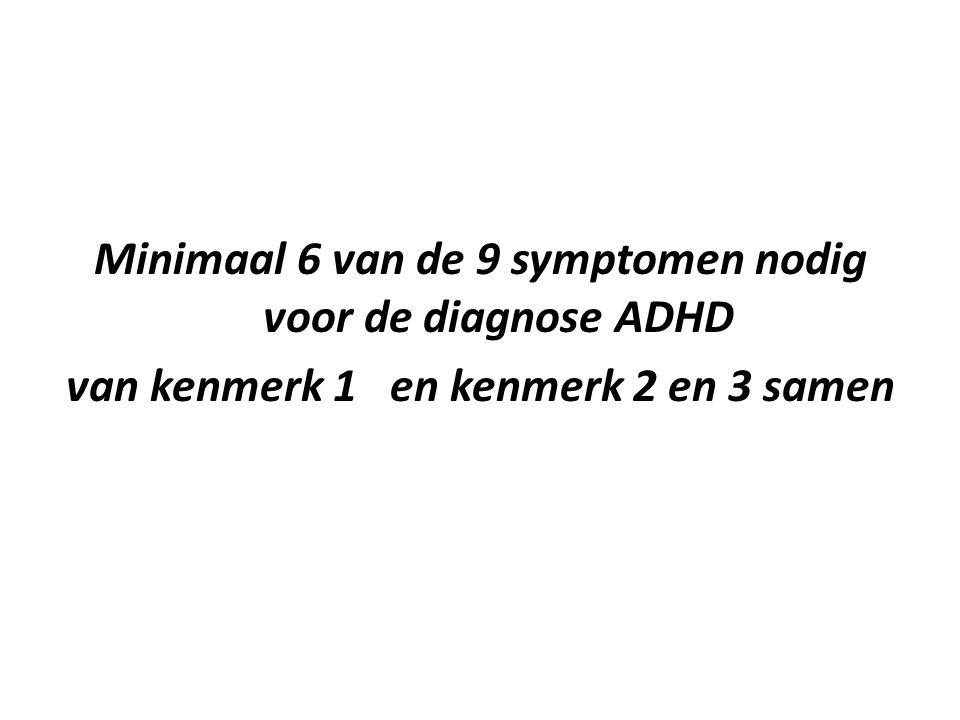 Minimaal 6 van de 9 symptomen nodig voor de diagnose ADHD van kenmerk 1 en kenmerk 2 en 3 samen