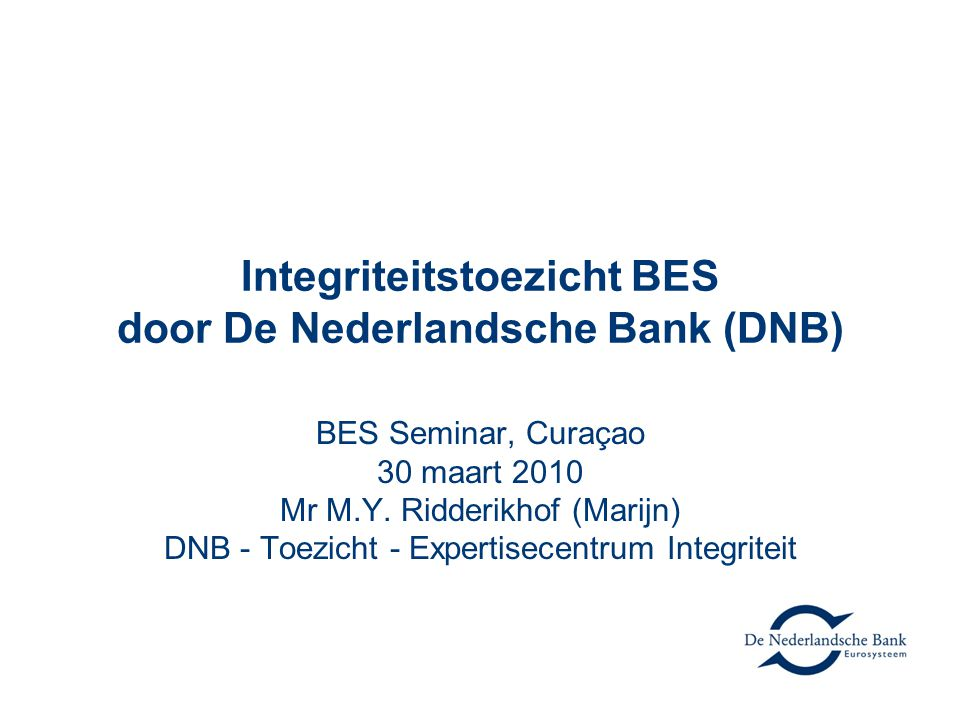 Integriteitstoezicht BES door De Nederlandsche Bank (DNB) BES Seminar, Curaçao 30 maart 2010 Mr M.Y.