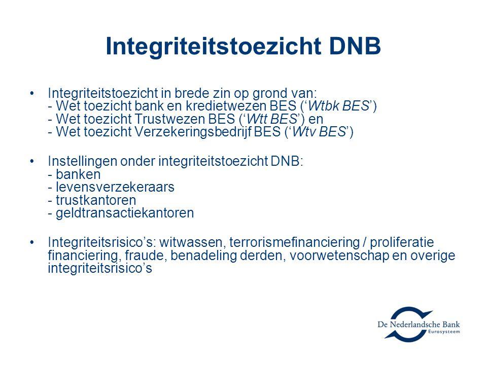 Integriteitstoezicht DNB •Integriteitstoezicht in brede zin op grond van: - Wet toezicht bank en kredietwezen BES ('Wtbk BES') - Wet toezicht Trustwezen BES ('Wtt BES') en - Wet toezicht Verzekeringsbedrijf BES ('Wtv BES') •Instellingen onder integriteitstoezicht DNB: - banken - levensverzekeraars - trustkantoren - geldtransactiekantoren •Integriteitsrisico's: witwassen, terrorismefinanciering / proliferatie financiering, fraude, benadeling derden, voorwetenschap en overige integriteitsrisico's