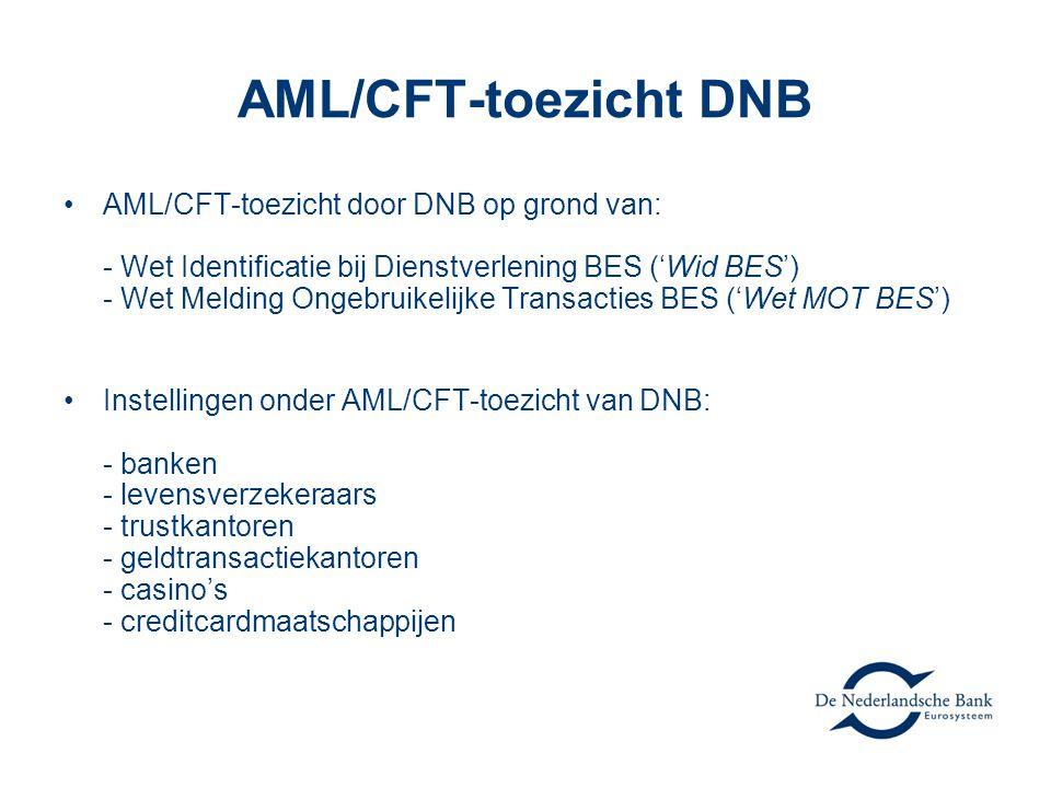 AML/CFT-toezicht DNB •AML/CFT-toezicht door DNB op grond van: - Wet Identificatie bij Dienstverlening BES ('Wid BES') - Wet Melding Ongebruikelijke Transacties BES ('Wet MOT BES') •Instellingen onder AML/CFT-toezicht van DNB: - banken - levensverzekeraars - trustkantoren - geldtransactiekantoren - casino's - creditcardmaatschappijen