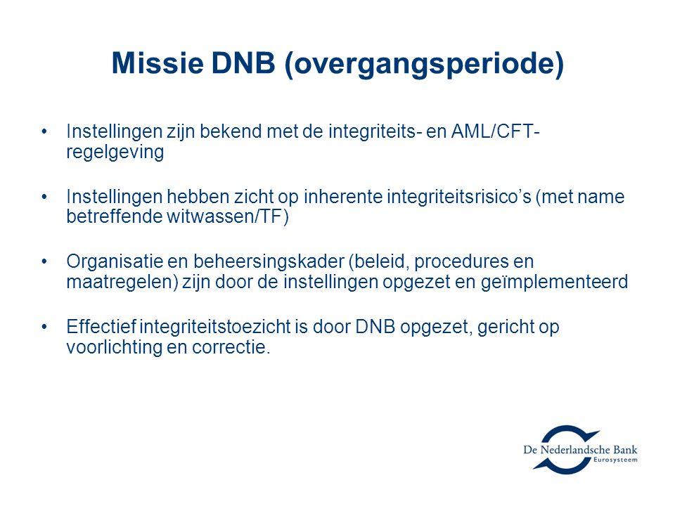 Missie DNB (overgangsperiode) •Instellingen zijn bekend met de integriteits- en AML/CFT- regelgeving •Instellingen hebben zicht op inherente integriteitsrisico's (met name betreffende witwassen/TF) •Organisatie en beheersingskader (beleid, procedures en maatregelen) zijn door de instellingen opgezet en geïmplementeerd •Effectief integriteitstoezicht is door DNB opgezet, gericht op voorlichting en correctie.