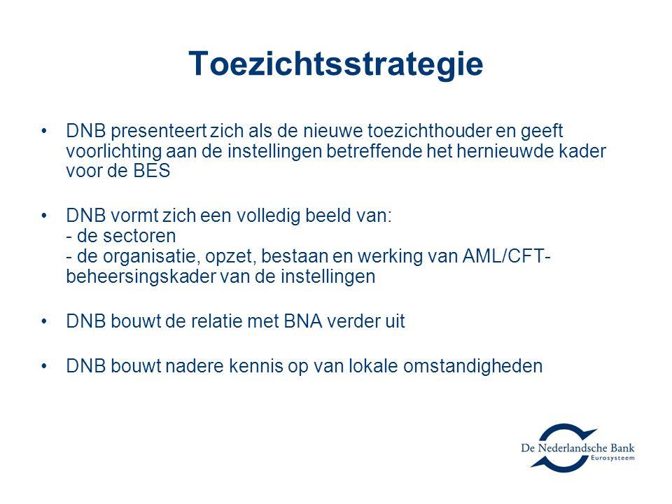Toezichtsstrategie •DNB presenteert zich als de nieuwe toezichthouder en geeft voorlichting aan de instellingen betreffende het hernieuwde kader voor de BES •DNB vormt zich een volledig beeld van: - de sectoren - de organisatie, opzet, bestaan en werking van AML/CFT- beheersingskader van de instellingen •DNB bouwt de relatie met BNA verder uit •DNB bouwt nadere kennis op van lokale omstandigheden