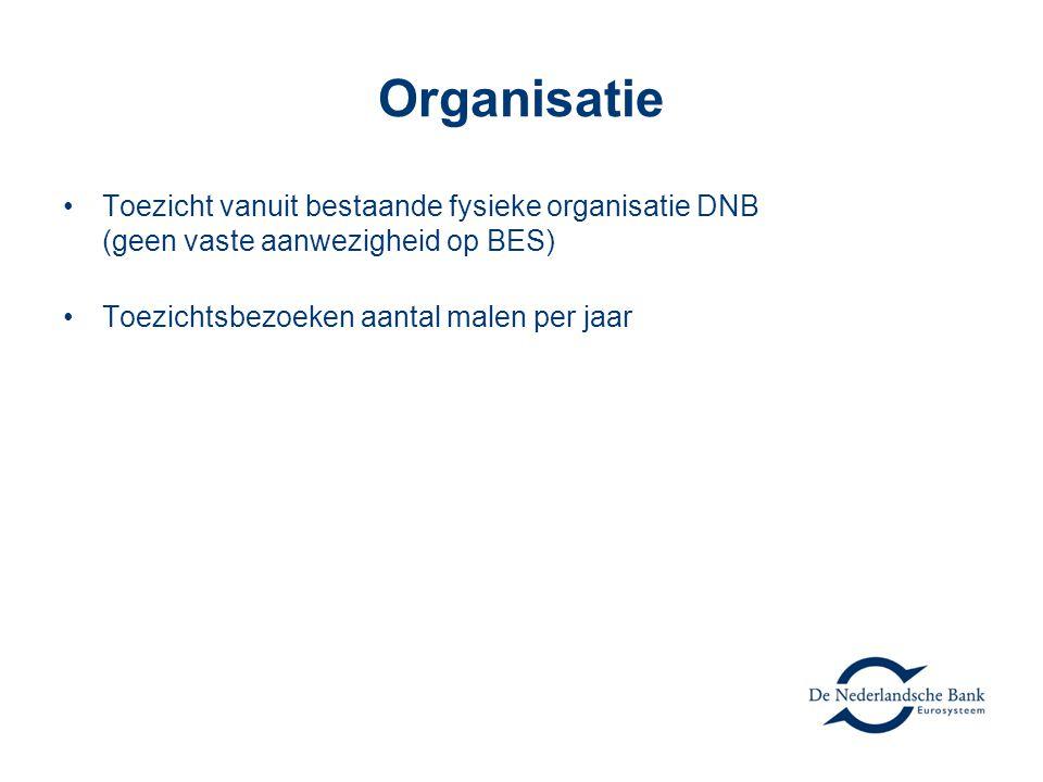 Organisatie •Toezicht vanuit bestaande fysieke organisatie DNB (geen vaste aanwezigheid op BES) •Toezichtsbezoeken aantal malen per jaar
