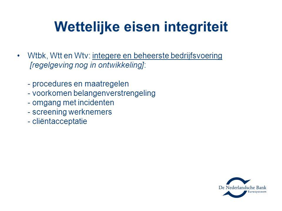 Wettelijke eisen integriteit •Wtbk, Wtt en Wtv: integere en beheerste bedrijfsvoering [regelgeving nog in ontwikkeling]: - procedures en maatregelen - voorkomen belangenverstrengeling - omgang met incidenten - screening werknemers - cliëntacceptatie