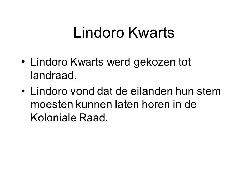 Lindoro Kwarts •Lindoro Kwarts werd gekozen tot landraad. •Lindoro vond dat de eilanden hun stem moesten kunnen laten horen in de Koloniale Raad.