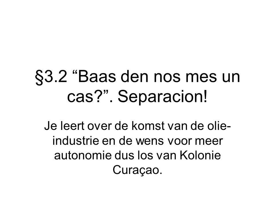 """§3.2 """"Baas den nos mes un cas?"""". Separacion! Je leert over de komst van de olie- industrie en de wens voor meer autonomie dus los van Kolonie Curaçao."""