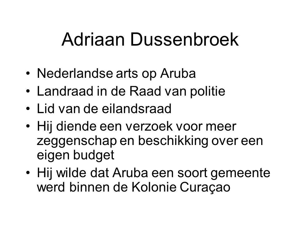 Adriaan Dussenbroek •Nederlandse arts op Aruba •Landraad in de Raad van politie •Lid van de eilandsraad •Hij diende een verzoek voor meer zeggenschap