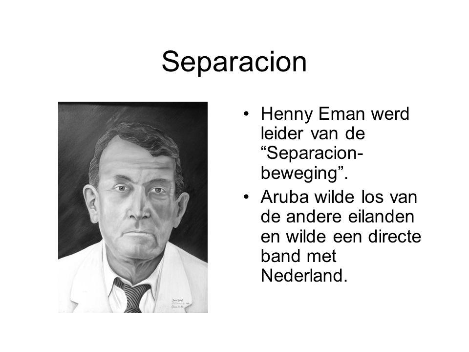 """Separacion •Henny Eman werd leider van de """"Separacion- beweging"""". •Aruba wilde los van de andere eilanden en wilde een directe band met Nederland."""