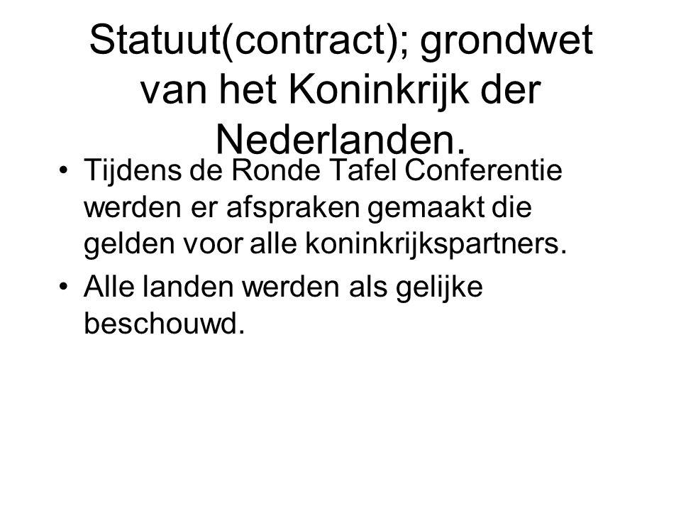 Statuut(contract); grondwet van het Koninkrijk der Nederlanden. •Tijdens de Ronde Tafel Conferentie werden er afspraken gemaakt die gelden voor alle k