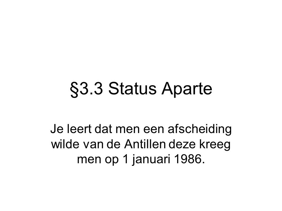 §3.3 Status Aparte Je leert dat men een afscheiding wilde van de Antillen deze kreeg men op 1 januari 1986.