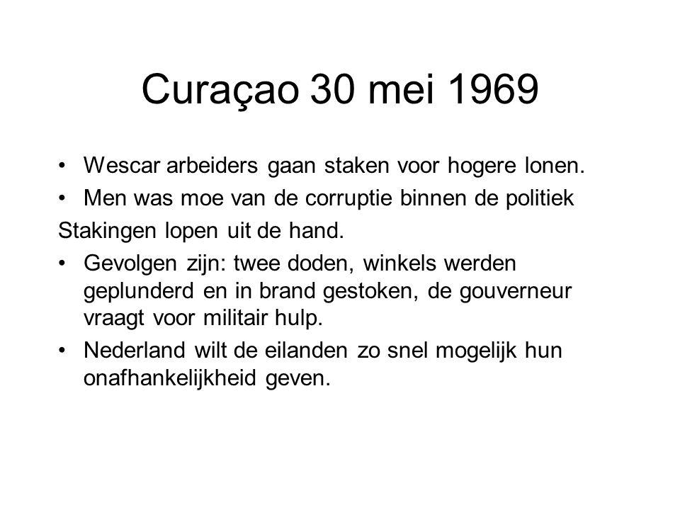 Curaçao 30 mei 1969 •Wescar arbeiders gaan staken voor hogere lonen. •Men was moe van de corruptie binnen de politiek Stakingen lopen uit de hand. •Ge