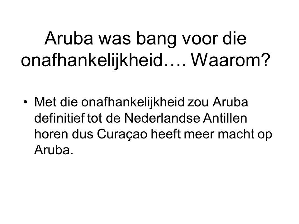 Aruba was bang voor die onafhankelijkheid…. Waarom? •Met die onafhankelijkheid zou Aruba definitief tot de Nederlandse Antillen horen dus Curaçao heef