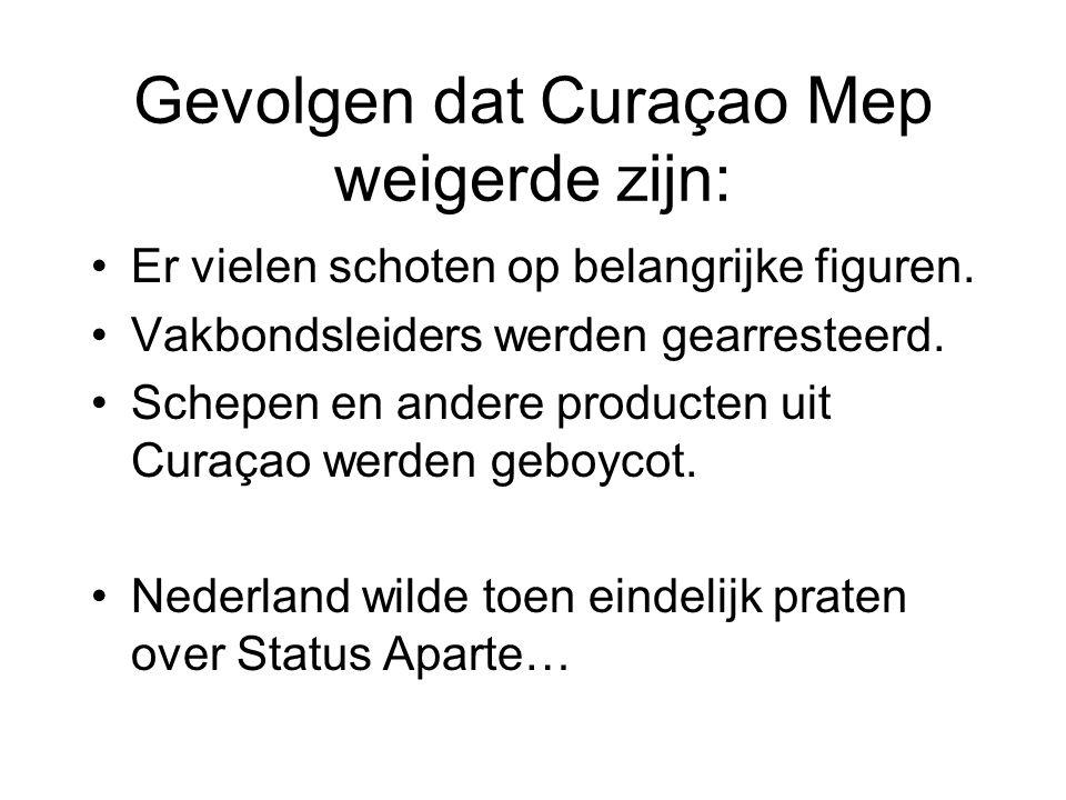 Gevolgen dat Curaçao Mep weigerde zijn: •Er vielen schoten op belangrijke figuren. •Vakbondsleiders werden gearresteerd. •Schepen en andere producten