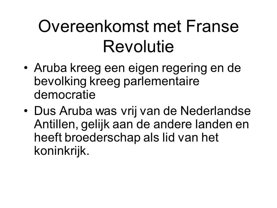 Overeenkomst met Franse Revolutie •Aruba kreeg een eigen regering en de bevolking kreeg parlementaire democratie •Dus Aruba was vrij van de Nederlands
