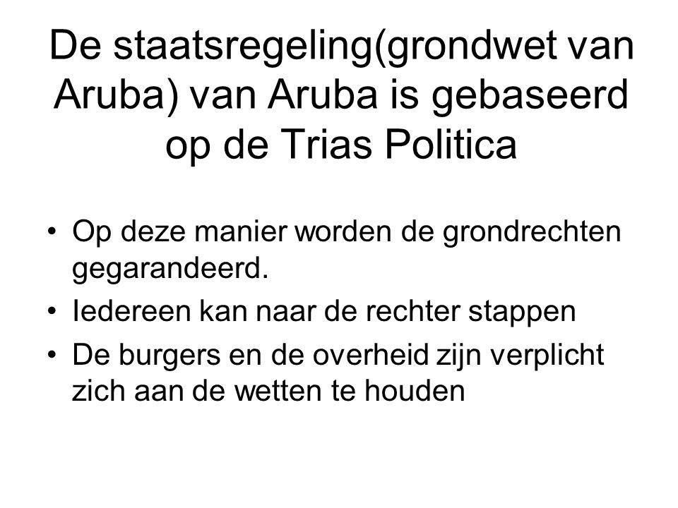 De staatsregeling(grondwet van Aruba) van Aruba is gebaseerd op de Trias Politica •Op deze manier worden de grondrechten gegarandeerd. •Iedereen kan n