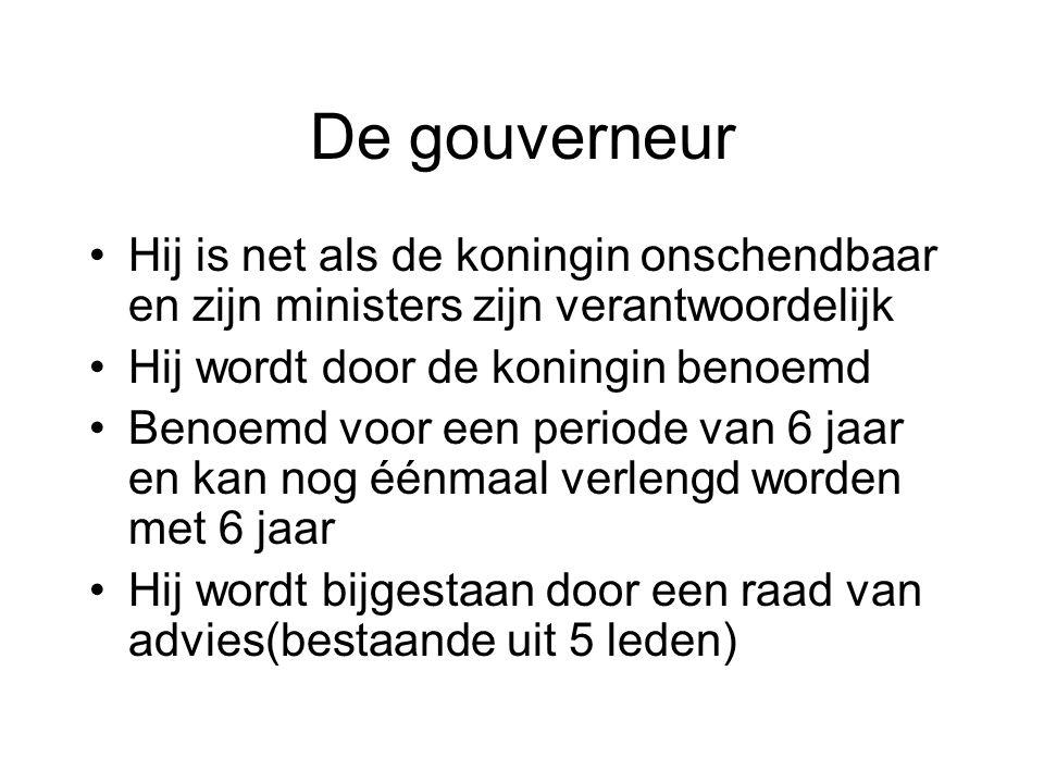 De gouverneur •Hij is net als de koningin onschendbaar en zijn ministers zijn verantwoordelijk •Hij wordt door de koningin benoemd •Benoemd voor een p