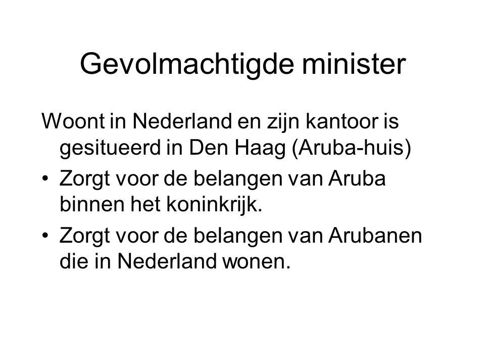 Gevolmachtigde minister Woont in Nederland en zijn kantoor is gesitueerd in Den Haag (Aruba-huis) •Zorgt voor de belangen van Aruba binnen het koninkr