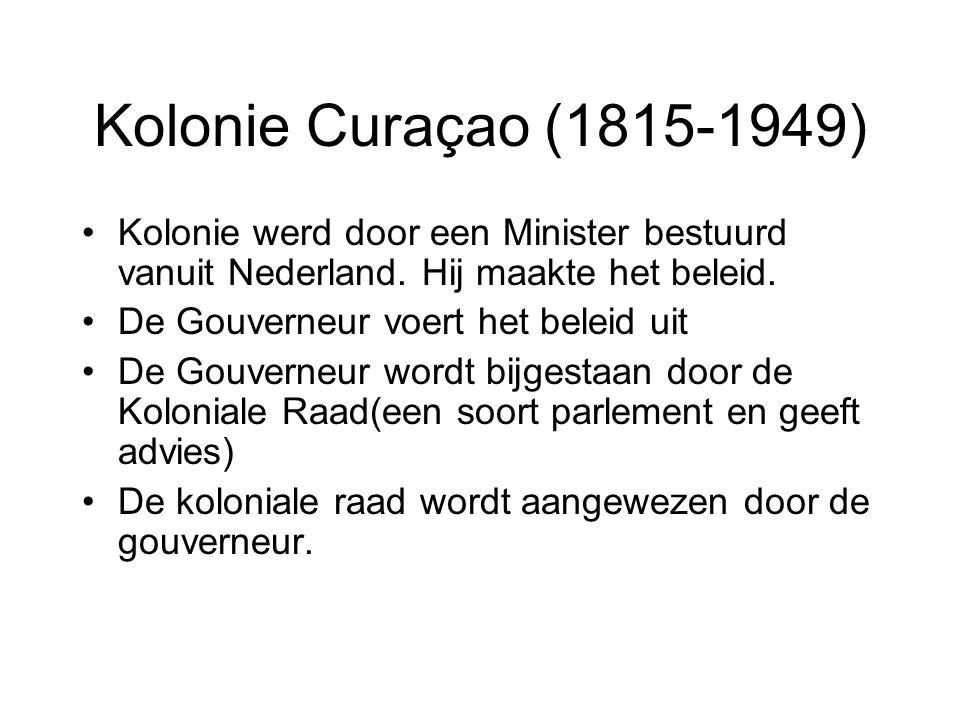 Kolonie Curaçao (1815-1949) •Kolonie werd door een Minister bestuurd vanuit Nederland. Hij maakte het beleid. •De Gouverneur voert het beleid uit •De
