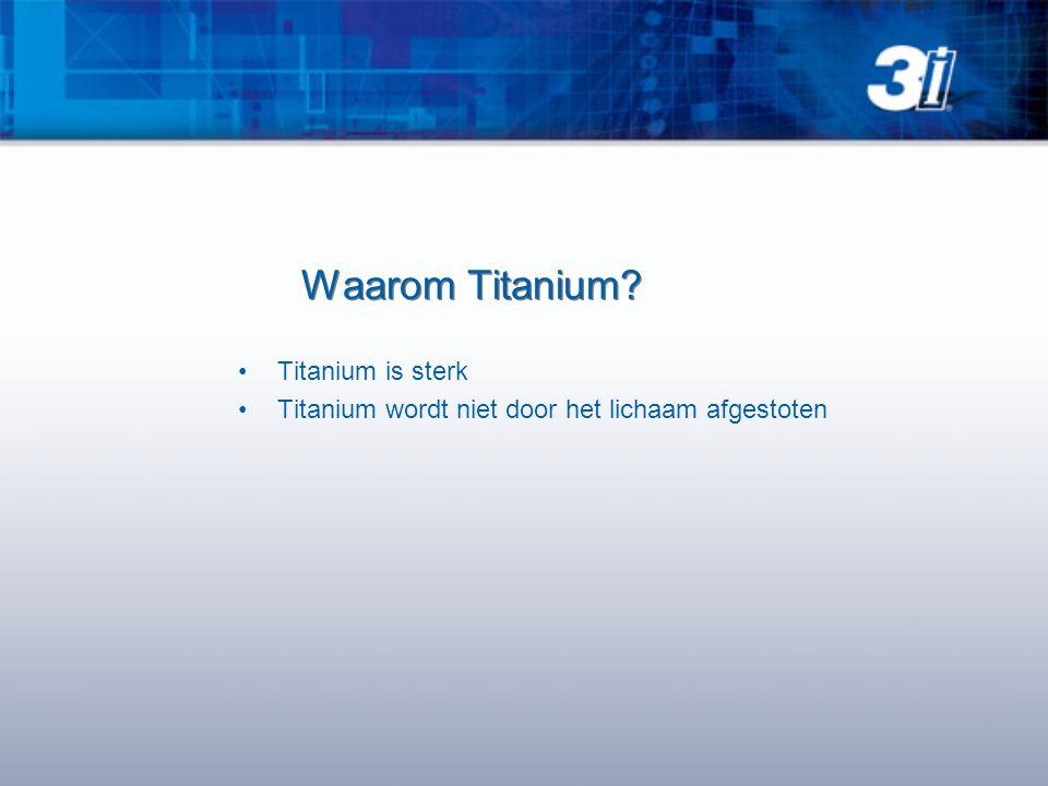 Waarom Titanium? •Titanium is sterk •Titanium wordt niet door het lichaam afgestoten