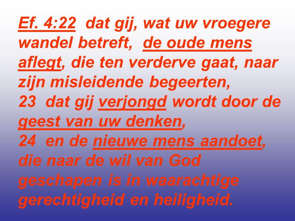Ef. 4:22 dat gij, wat uw vroegere wandel betreft, de oude mens aflegt, die ten verderve gaat, naar zijn misleidende begeerten, 23 dat gij verjongd wor