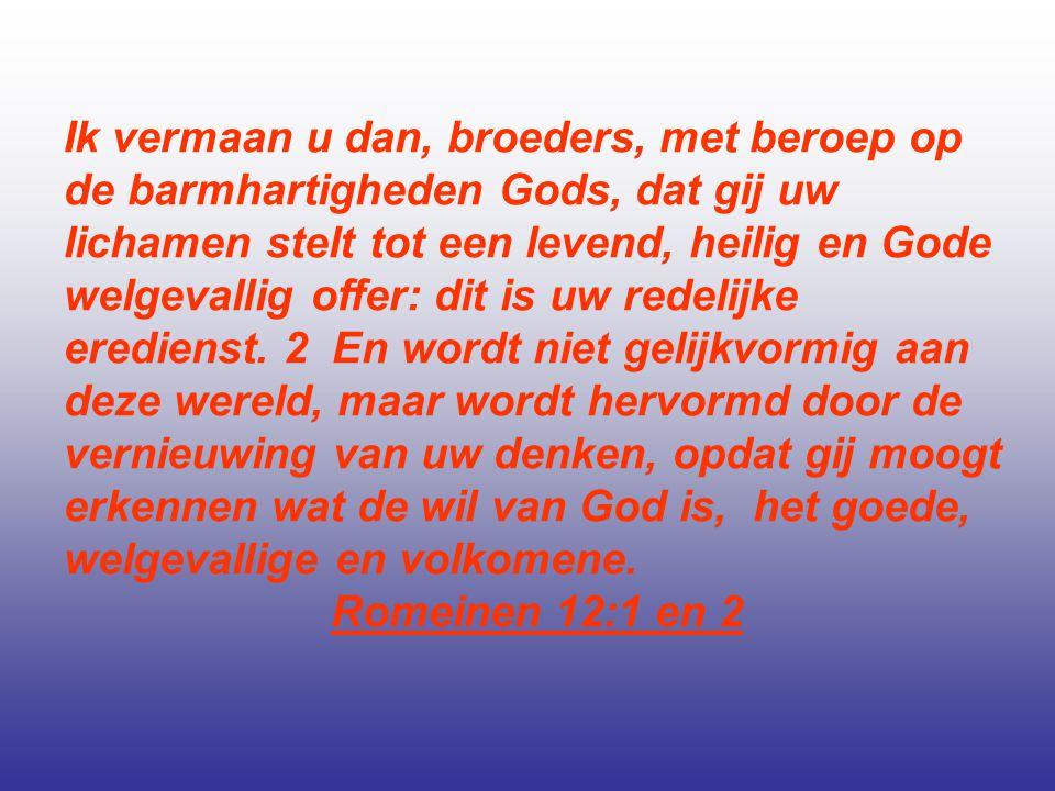 Ik vermaan u dan, broeders, met beroep op de barmhartigheden Gods, dat gij uw lichamen stelt tot een levend, heilig en Gode welgevallig offer: dit is