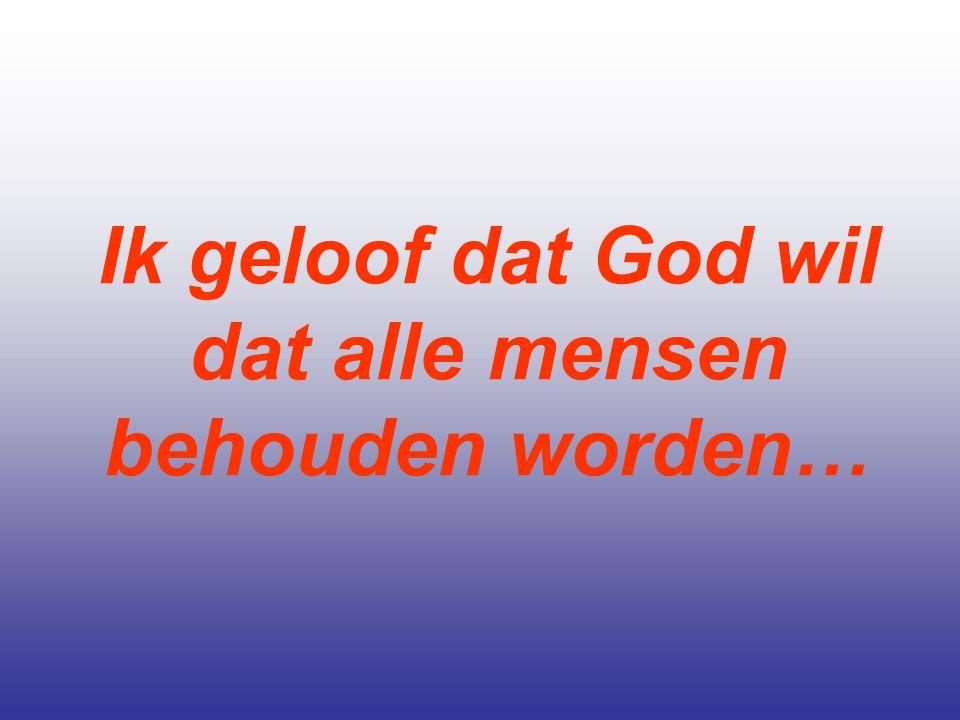 Ik geloof dat God wil dat alle mensen behouden worden…