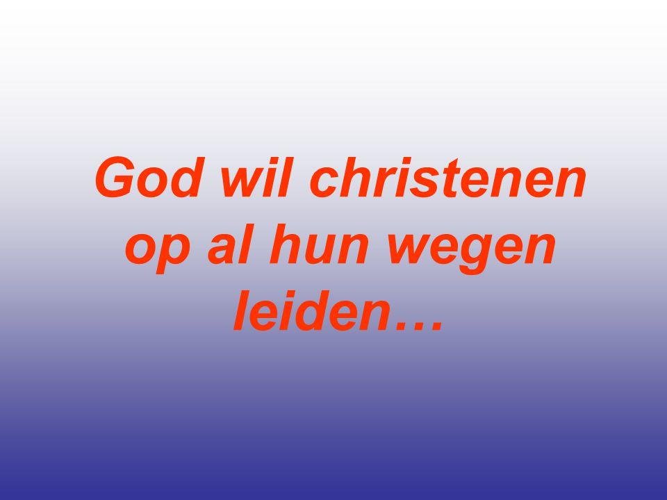 God wil christenen op al hun wegen leiden…